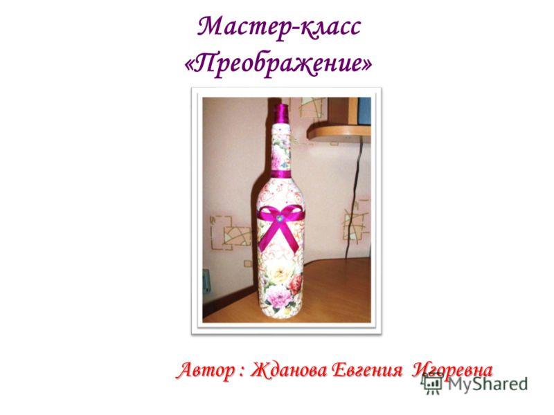 Мастер-класс «Преображение» Автор : Жданова Евгения Игоревна