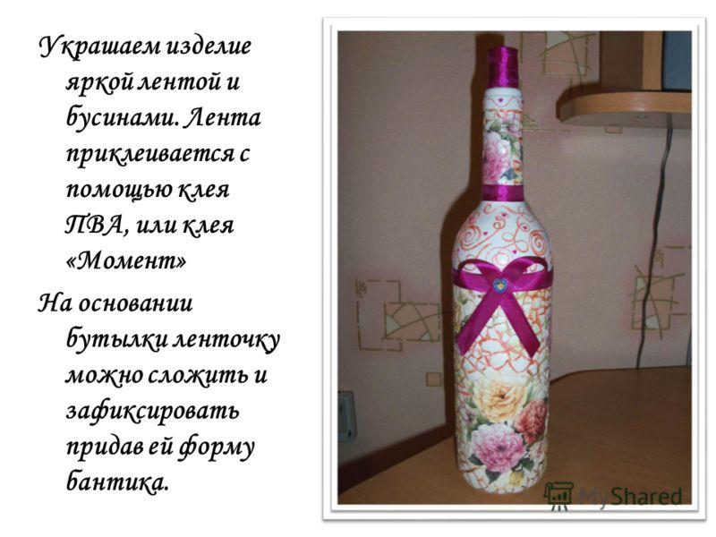 Украшаем изделие яркой лентой и бусинами. Лента приклеивается с помощью клея ПВА, или клея «Момент» На основании бутылки ленточку можно сложить и зафиксировать придав ей форму бантика.