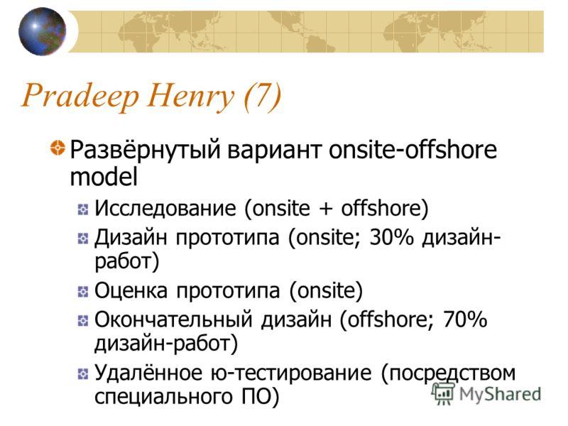 Pradeep Henry (7) Развёрнутый вариант onsite-offshore model Исследование (onsite + offshore) Дизайн прототипа (onsite; 30% дизайн- работ) Оценка прототипа (onsite) Окончательный дизайн (offshore; 70% дизайн-работ) Удалённое ю-тестирование (посредство