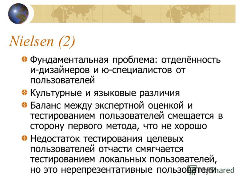 Nielsen (2) Фундаментальная проблема: отделённость и-дизайнеров и ю-специалистов от пользователей Культурные и языковые различия Баланс между экспертной оценкой и тестированием пользователей смещается в сторону первого метода, что не хорошо Недостато