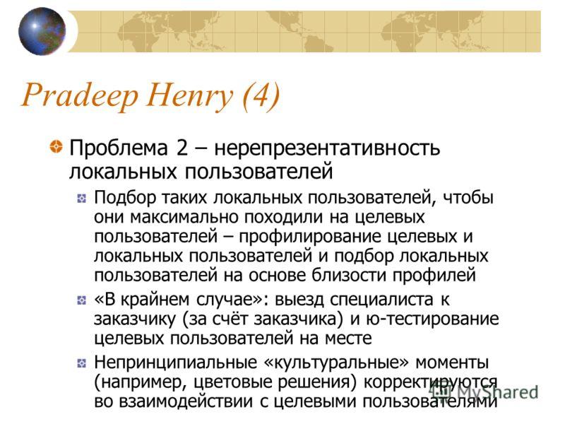 Pradeep Henry (4) Проблема 2 – нерепрезентативность локальных пользователей Подбор таких локальных пользователей, чтобы они максимально походили на целевых пользователей – профилирование целевых и локальных пользователей и подбор локальных пользовате