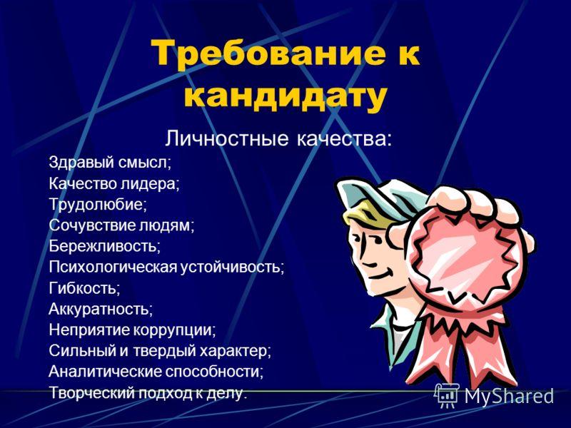 Требование к кандидату Личностные качества: Здравый смысл; Качество лидера; Трудолюбие; Сочувствие людям; Бережливость; Психологическая устойчивость; Гибкость; Аккуратность; Неприятие коррупции; Сильный и твердый характер; Аналитические способности;