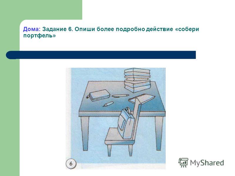 Дома: Задание 6. Опиши более подробно действие «собери портфель»