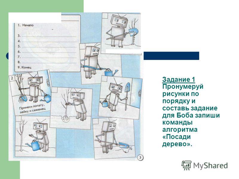 Задание 1 Пронумеруй рисунки по порядку и составь задание для Боба запиши команды алгоритма «Посади дерево».
