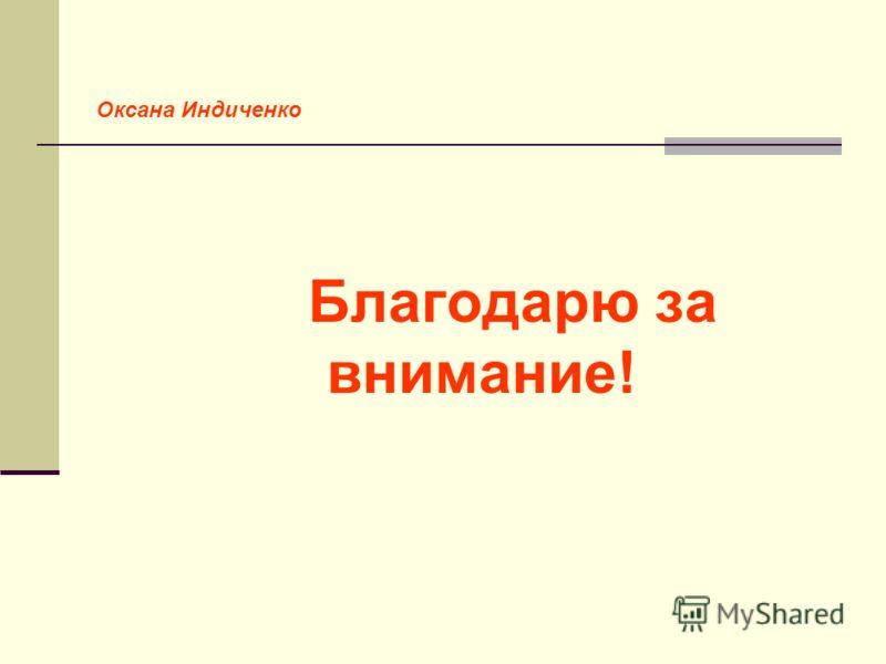 Благодарю за внимание! Оксана Индиченко