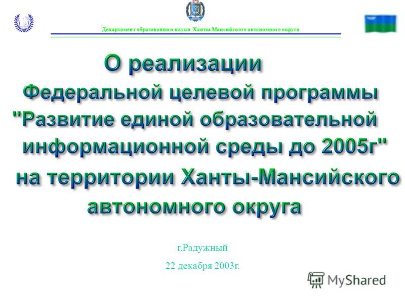Департамент образования и науки Ханты-Мансийского автономного округа г.Радужный 22 декабря 2003г.