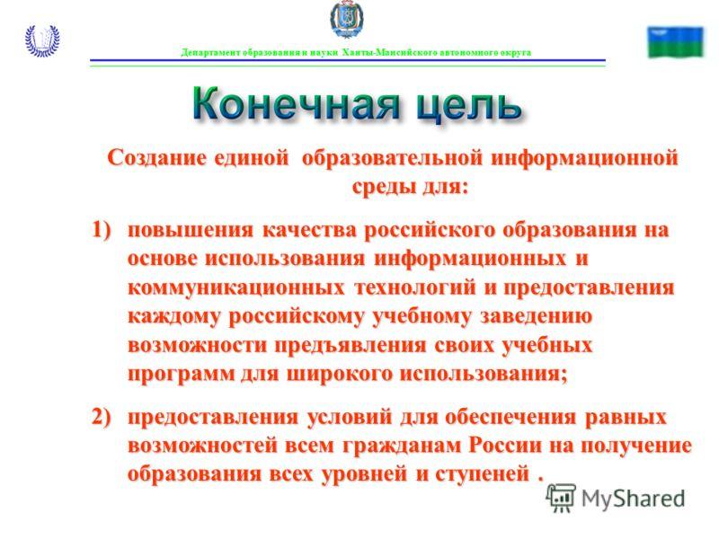 Конечная цель Департамент образования и науки Ханты-Мансийского автономного округа Создание единой образовательной информационной среды для: 1)повышения качества российского образования на основе использования информационных и коммуникационных технол