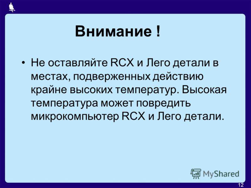 12 Внимание ! Не оставляйте RCX и Лего детали в местах, подверженных действию крайне высоких температур. Высокая температура может повредить микрокомпьютер RCX и Лего детали.