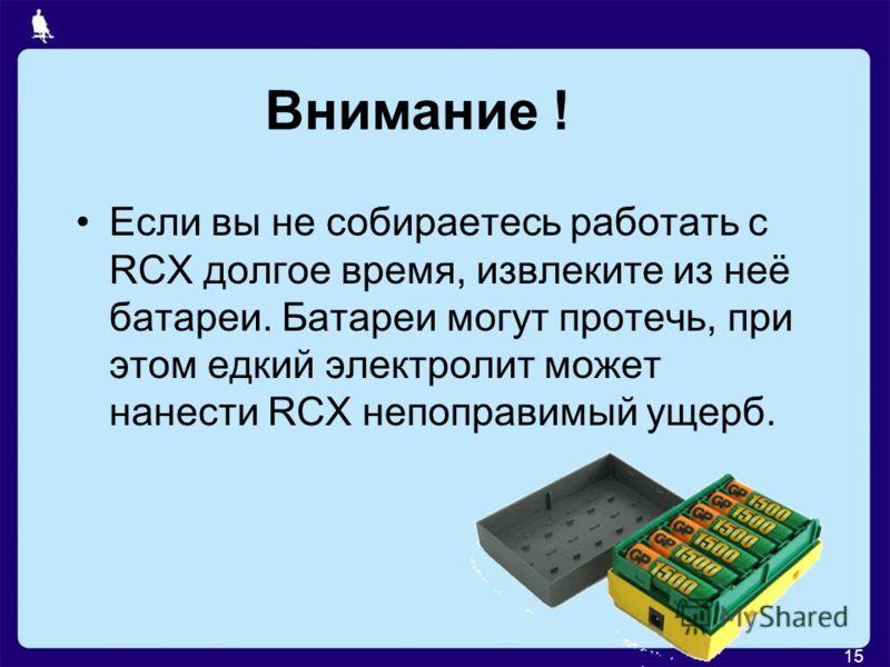 15 Внимание ! Если вы не собираетесь работать с RCX долгое время, извлеките из неё батареи. Батареи могут протечь, при этом едкий электролит может нанести RCX непоправимый ущерб.