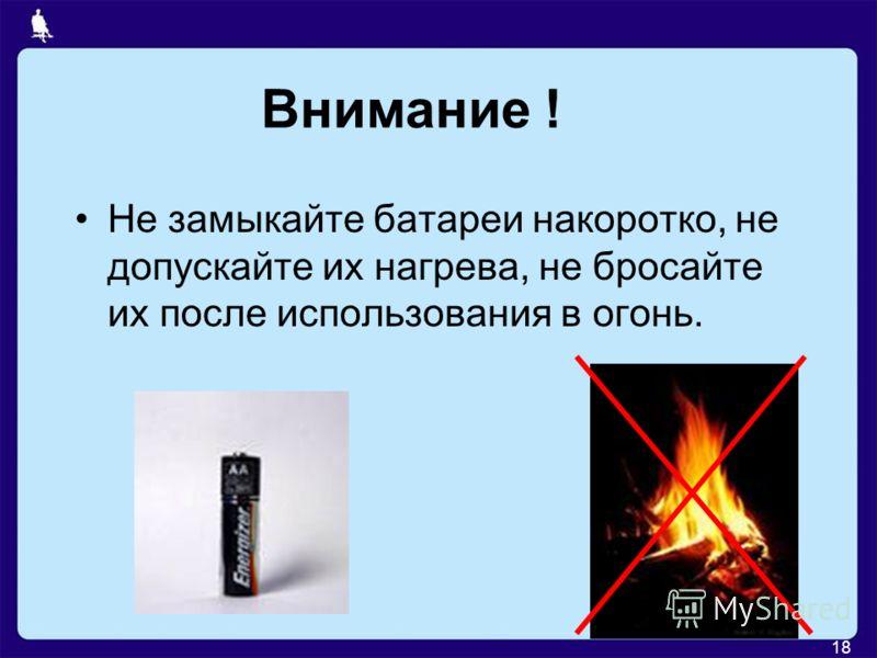 18 Внимание ! Не замыкайте батареи накоротко, не допускайте их нагрева, не бросайте их после использования в огонь.