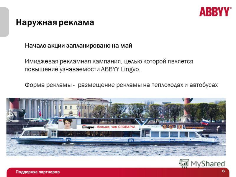 Поддержка партнеров 6 Наружная реклама Начало акции запланировано на май Имиджевая рекламная кампания, целью которой является повышение узнаваемости ABBYY Lingvo. Форма рекламы - размещение рекламы на теплоходах и автобусах
