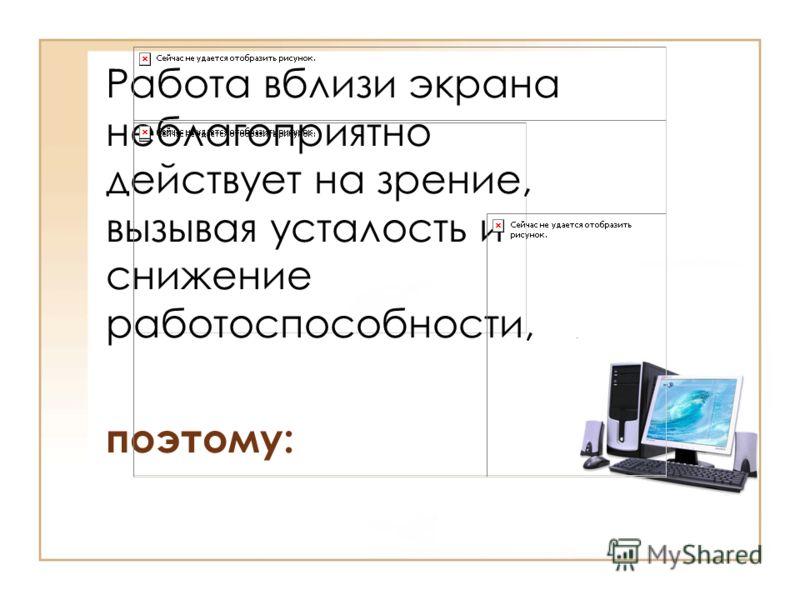 Работа вблизи экрана неблагоприятно действует на зрение, вызывая усталость и снижение работоспособности, поэтому: