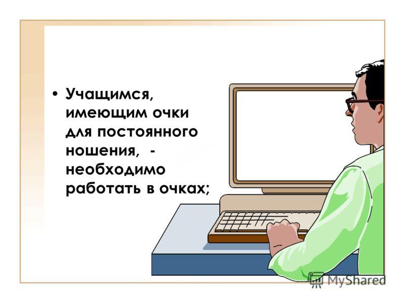 Учащимся, имеющим очки для постоянного ношения, - необходимо работать в очках;