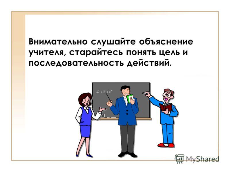 Внимательно слушайте объяснение учителя, старайтесь понять цель и последовательность действий.
