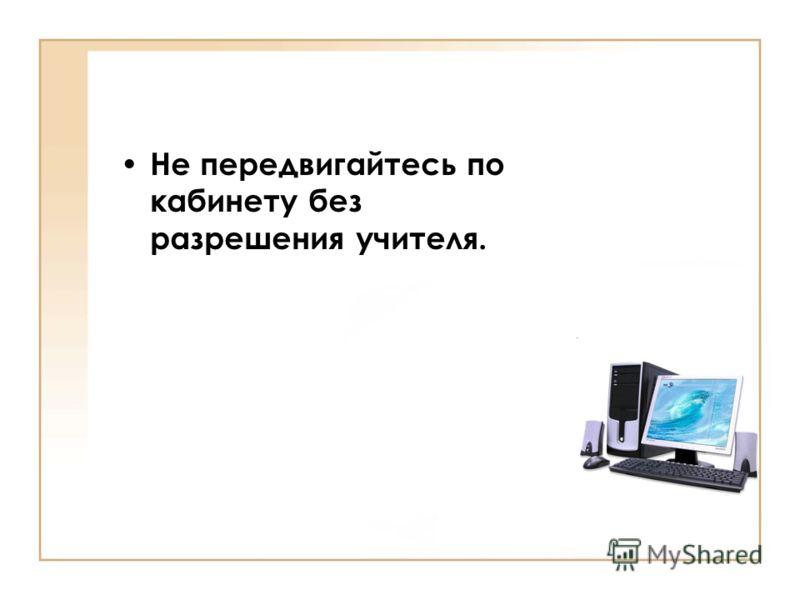 Не передвигайтесь по кабинету без разрешения учителя.