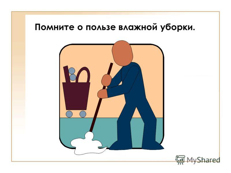 Помните о пользе влажной уборки.