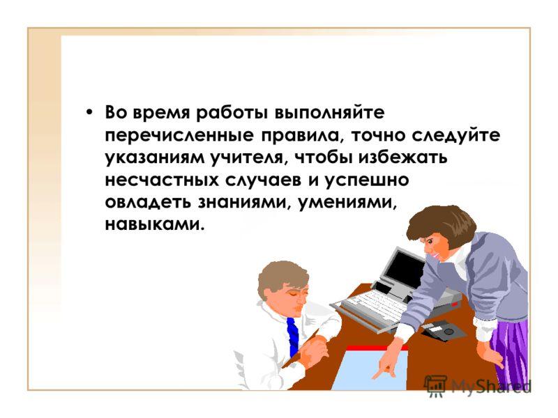 Во время работы выполняйте перечисленные правила, точно следуйте указаниям учителя, чтобы избежать несчастных случаев и успешно овладеть знаниями, умениями, навыками.