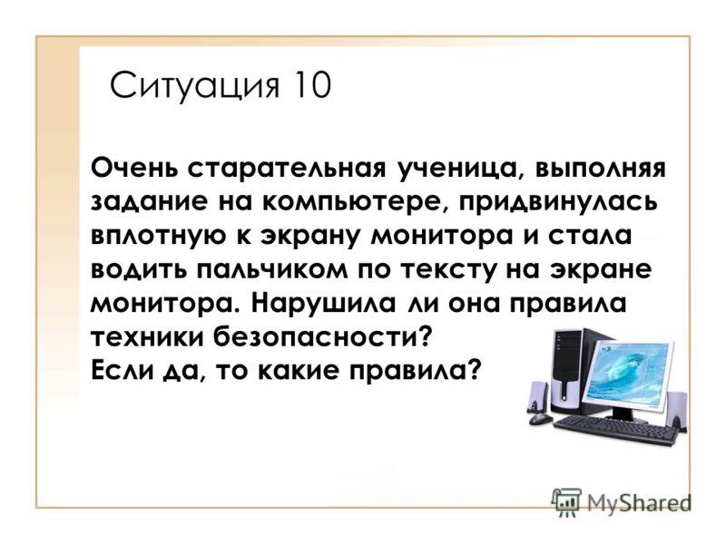 Очень старательная ученица, выполняя задание на компьютере, придвинулась вплотную к экрану монитора и стала водить пальчиком по тексту на экране монитора. Нарушила ли она правила техники безопасности? Если да, то какие правила? Ситуация 10