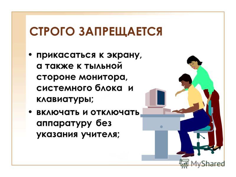 прикасаться к экрану, а также к тыльной стороне монитора, системного блока и клавиатуры; включать и отключать аппаратуру без указания учителя; СТРОГО ЗАПРЕЩАЕТСЯ