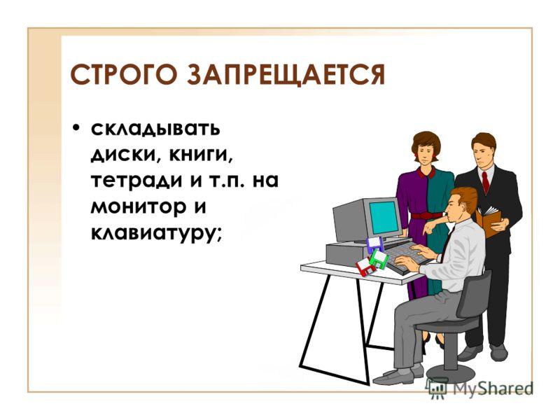 складывать диски, книги, тетради и т.п. на монитор и клавиатуру; СТРОГО ЗАПРЕЩАЕТСЯ