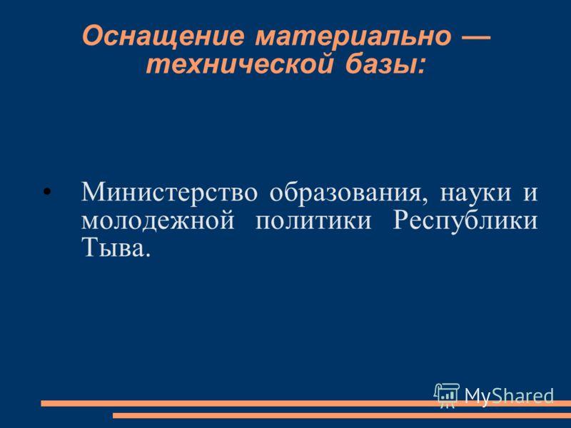 Оснащение материально технической базы: Министерство образования, науки и молодежной политики Республики Тыва.