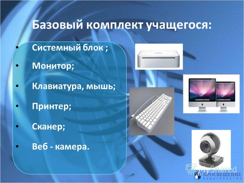 Базовый комплект учащегося: Системный блок ; Монитор; Клавиатура, мышь; Принтер; Сканер; Веб - камера.