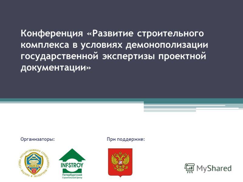Конференция «Развитие строительного комплекса в условиях демонополизации государственной экспертизы проектной документации» Организаторы:При поддержке: