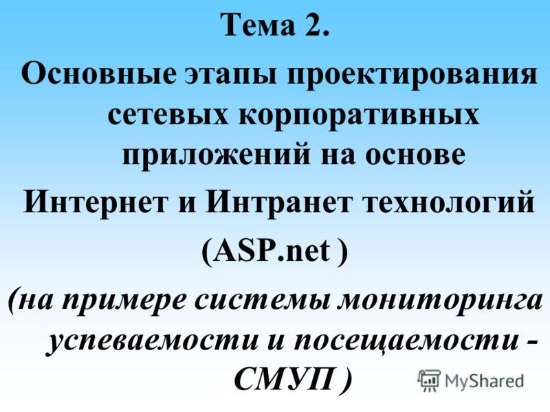 Тема 2. Основные этапы проектирования сетевых корпоративных приложений на основе Интернет и Интранет технологий (ASP.net ) (на примере системы мониторинга успеваемости и посещаемости - СМУП )