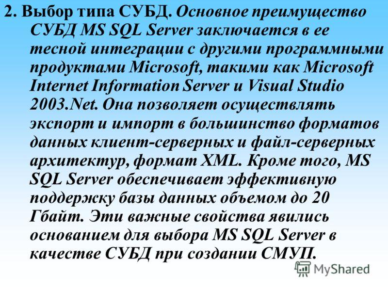 2. Выбор типа СУБД. Основное преимущество СУБД MS SQL Server заключается в ее тесной интеграции с другими программными продуктами Microsoft, такими как Microsoft Internet Information Server и Visual Studio 2003.Net. Она позволяет осуществлять экспорт