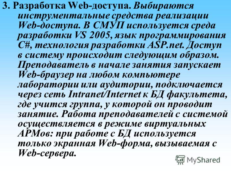 3. Разработка Web-доступа. Выбираются инструментальные средства реализации Web-доступа. В СМУП используется среда разработки VS 2005, язык программирования C#, технология разработки ASP.net. Доступ в систему происходит следующим образом. Преподавател