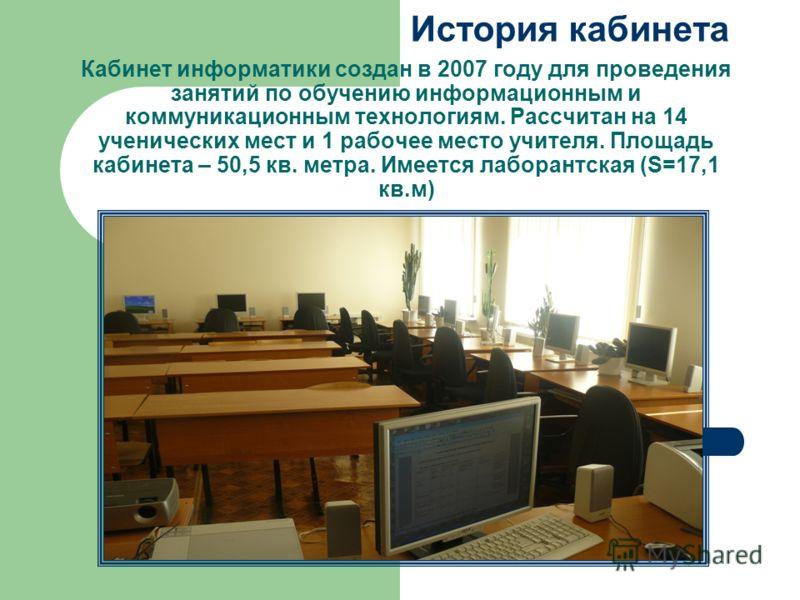 История кабинета Кабинет информатики создан в 2007 году для проведения занятий по обучению информационным и коммуникационным технологиям. Рассчитан на 14 ученических мест и 1 рабочее место учителя. Площадь кабинета – 50,5 кв. метра. Имеется лаборантс