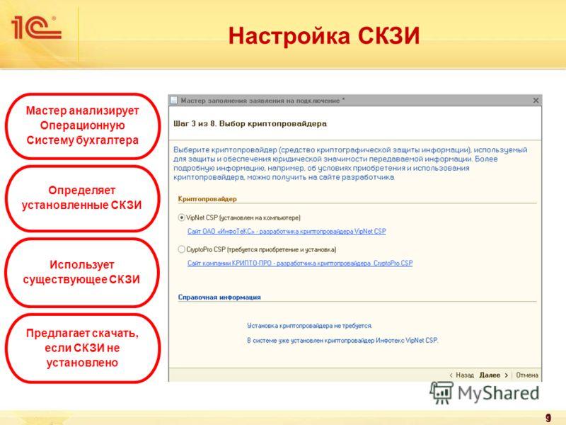9 Настройка СКЗИ Мастер анализирует Операционную Систему бухгалтера Определяет установленные СКЗИ Использует существующее СКЗИ Предлагает скачать, если СКЗИ не установлено