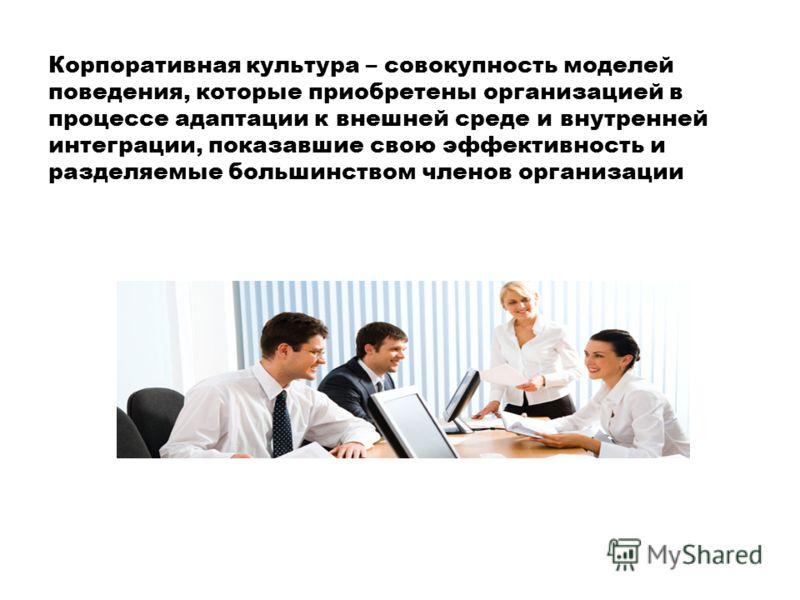 Корпоративная культура – совокупность моделей поведения, которые приобретены организацией в процессе адаптации к внешней среде и внутренней интеграции, показавшие свою эффективность и разделяемые большинством членов организации
