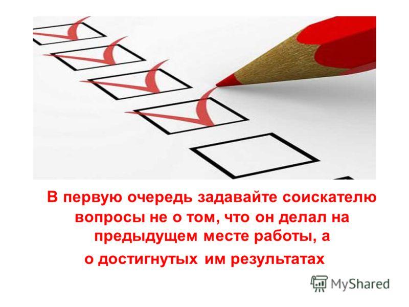 В первую очередь задавайте соискателю вопросы не о том, что он делал на предыдущем месте работы, а о достигнутых им результатах