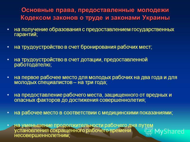 Основные права, предоставленные молодежи Кодексом законов о труде и законами Украины на получение образования с предоставлением государственных гарантий; на трудоустройство в счет бронирования рабочих мест; на трудоустройство в счет дотации, предоста