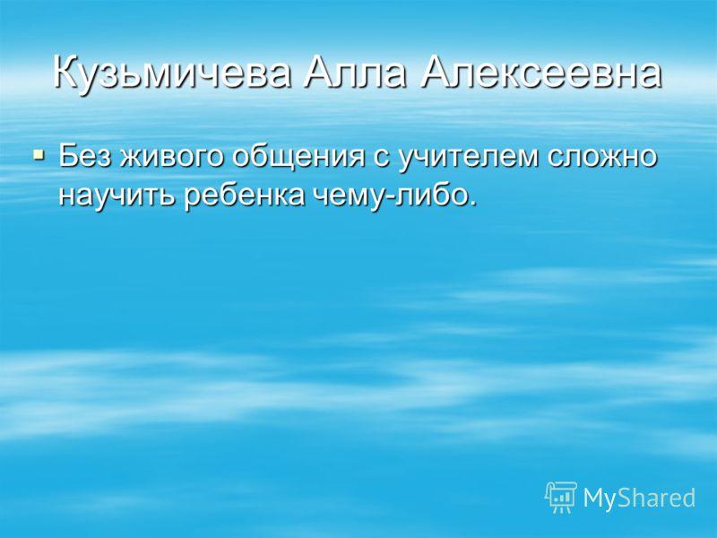 Кузьмичева Алла Алексеевна Без живого общения с учителем сложно научить ребенка чему-либо. Без живого общения с учителем сложно научить ребенка чему-либо.