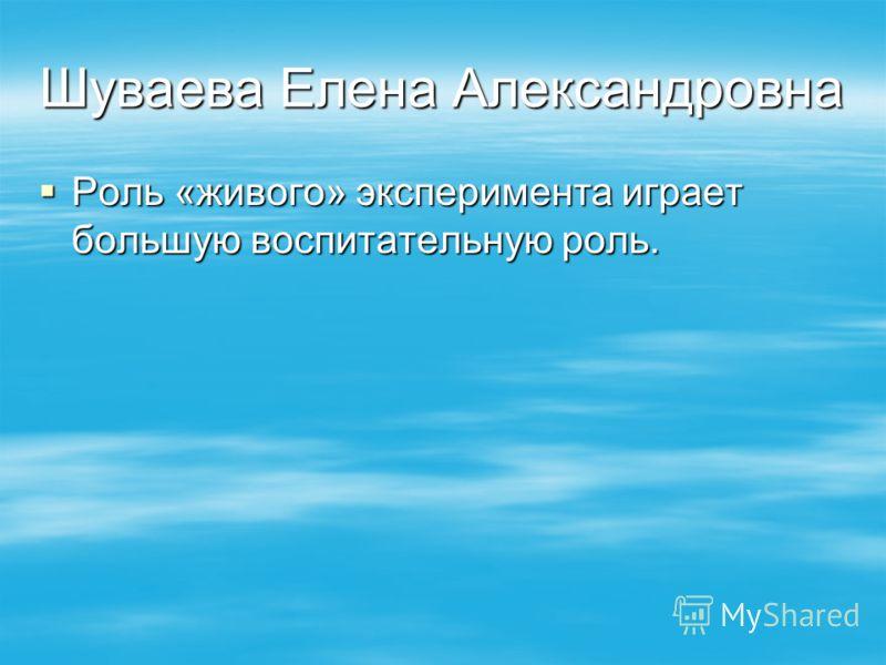 Шуваева Елена Александровна Роль «живого» эксперимента играет большую воспитательную роль. Роль «живого» эксперимента играет большую воспитательную роль.