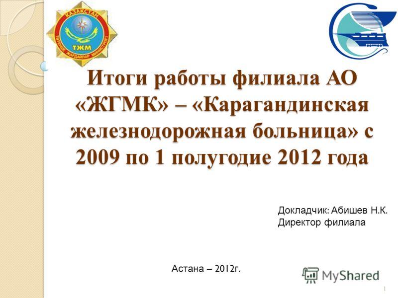 Итоги работы филиала АО «ЖГМК» – «Карагандинская железнодорожная больница» с 2009 по 1 полугодие 2012 года 1 Докладчик : Абишев Н. К. Директор филиала Астана – 2012 г.