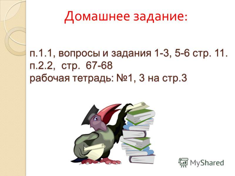 п.1.1, вопросы и задания 1-3, 5-6 стр. 11. п.2.2, стр. 67-68 рабочая тетрадь: 1, 3 на стр.3 Домашнее задание :