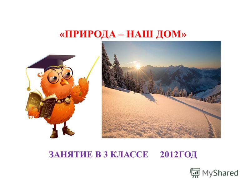 «ПРИРОДА – НАШ ДОМ» ЗАНЯТИЕ В 3 КЛАССЕ 2012ГОД