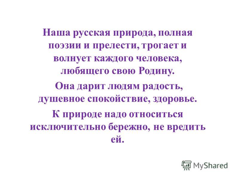 Наша русская природа, полная поэзии и прелести, трогает и волнует каждого человека, любящего свою Родину. Она дарит людям радость, душевное спокойствие, здоровье. К природе надо относиться исключительно бережно, не вредить ей.