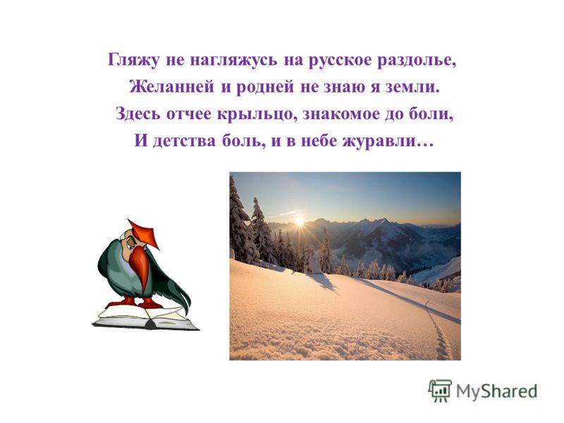Гляжу не нагляжусь на русское раздолье, Желанней и родней не знаю я земли. Здесь отчее крыльцо, знакомое до боли, И детства боль, и в небе журавли…