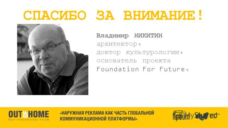 Владимир НИКИТИН архитектор, доктор культурологии, основатель проекта Foundation For Future, СПАСИБО ЗА ВНИМАНИЕ!