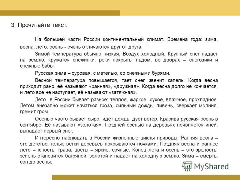 3. Прочитайте текст. На большей части России континентальный климат. Времена года: зима, весна, лето, осень - очень отличаются друг от друга. Зимой температура обычно низкая. Воздух холодный. Крупный снег падает на землю, кружатся снежинки, реки покр