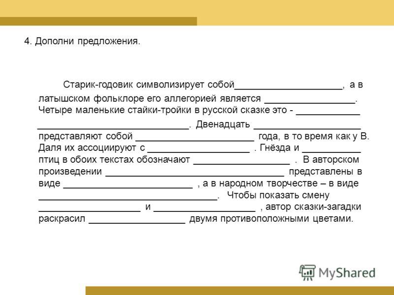 Старик-годовик символизирует собой____________________, а в латышском фольклоре его аллегорией является _________________. Четыре маленькие стайки-тройки в русской сказке это - ____________ ____________________________. Двенадцать ___________________