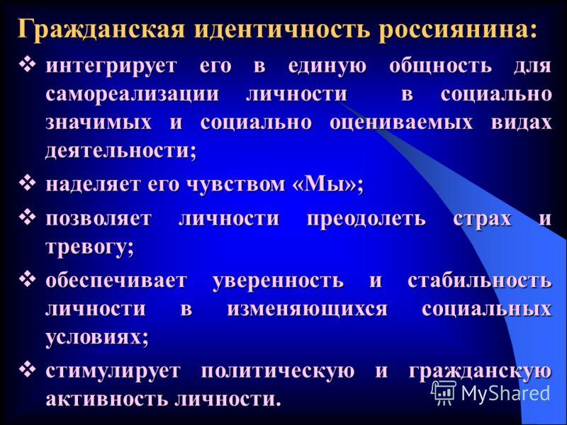 Гражданская идентичность россиянина: интегрирует его в единую общность для самореализации личности в социально значимых и социально оцениваемых видах деятельности; интегрирует его в единую общность для самореализации личности в социально значимых и с