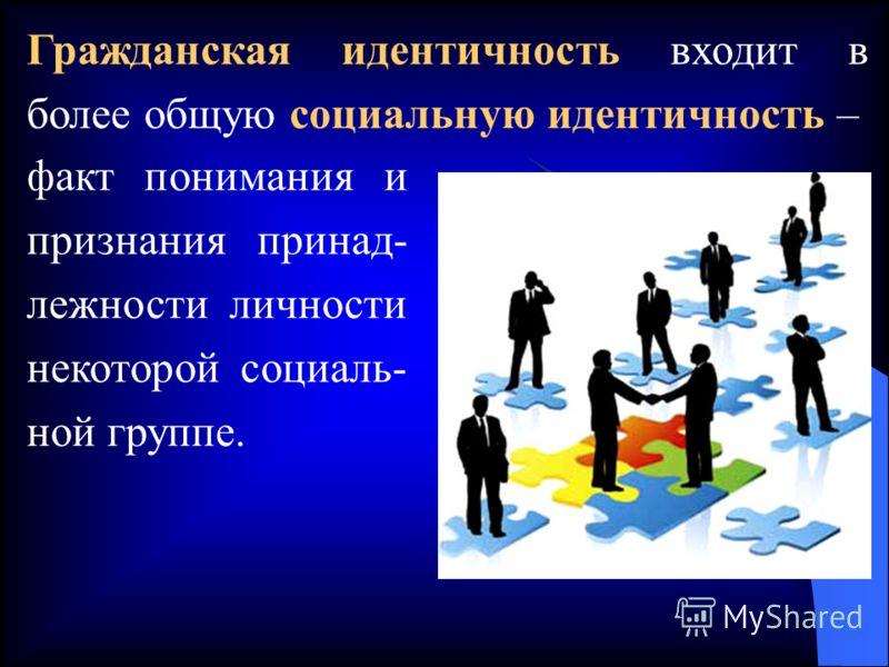 Гражданская идентичность входит в более общую социальную идентичность – факт понимания и признания принад- лежности личности некоторой социаль- ной группе.