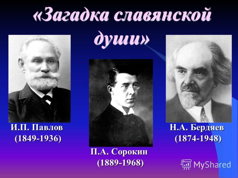 «Загадка славянской души» И.П. Павлов (1849-1936) Н.А. Бердяев (1874-1948) П.А. Сорокин (1889-1968)