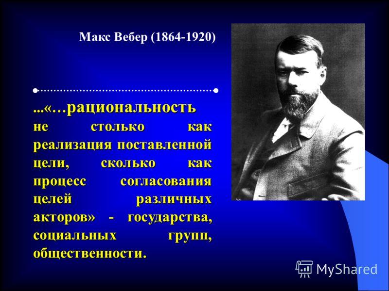 ...«… рациональность не столько как реализация поставленной цели, сколько как процесс согласования целей различных акторов» - государства, социальных групп, общественности. Макс Вебер (1864-1920)