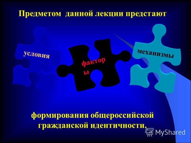 Предметом данной лекции предстают формирования общероссийской гражданской идентичности. условия фактор ы механизмы